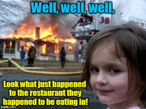 Disaster Girl Meme | Well, well, well. Look what just happened to the restaurant they happened to be eating in! | image tagged in memes,disaster girl | made w/ Imgflip meme maker