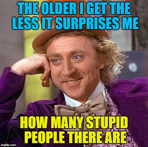 Dumb and dumber | THE OLDER I GET THE LESS IT SURPRISES ME HOW MANY STUPID PEOPLE THERE ARE | image tagged in memes,creepy condescending wonka,morons,idiots,stupid people | made w/ Imgflip meme maker