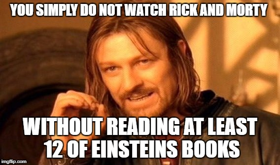 One Does Not Simply Meme | YOU SIMPLY DO NOT WATCH RICK AND MORTY WITHOUT READING AT LEAST 12 OF EINSTEINS BOOKS | image tagged in memes,one does not simply | made w/ Imgflip meme maker