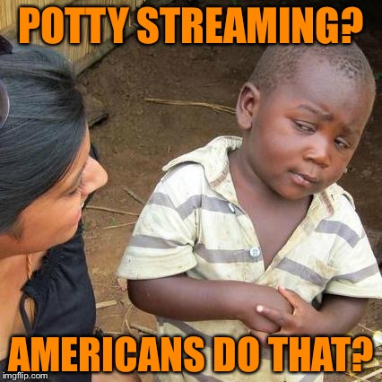 Third World Skeptical Kid Meme | POTTY STREAMING? AMERICANS DO THAT? | image tagged in memes,third world skeptical kid | made w/ Imgflip meme maker