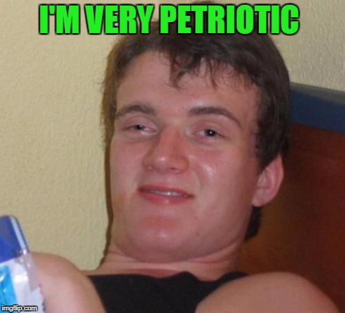 10 Guy Meme | I'M VERY PETRIOTIC | image tagged in memes,10 guy | made w/ Imgflip meme maker