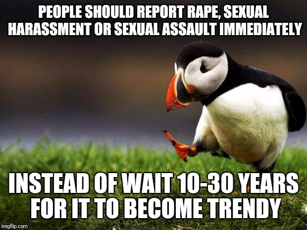 Unpopular Opinion Puffin Meme | PEOPLE SHOULD REPORT **PE, SEXUAL HARASSMENT OR SEXUAL ASSAULT IMMEDIATELY INSTEAD OF WAIT 10-30 YEARS FOR IT TO BECOME TRENDY | image tagged in memes,unpopular opinion puffin | made w/ Imgflip meme maker