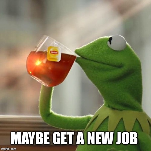 But Thats None Of My Business Meme | MAYBE GET A NEW JOB | image tagged in memes,but thats none of my business,kermit the frog | made w/ Imgflip meme maker