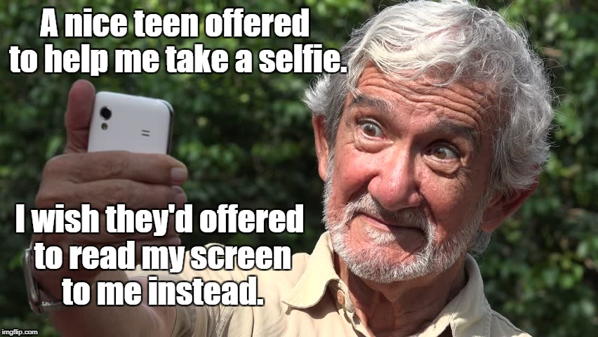 Another reason cell phone screens keep getting bigger... | A nice teen offered to help me take a selfie. I wish they'd offered to read my screen to me instead. | image tagged in selfie,old | made w/ Imgflip meme maker