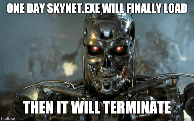 terminator | ONE DAY SKYNET.EXE WILL FINALLY LOAD THEN IT WILL TERMINATE | image tagged in terminator | made w/ Imgflip meme maker