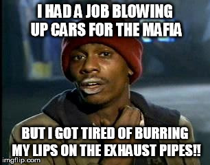 Y'all Got Any More Of That Meme | I HAD A JOB BLOWING UP CARS FOR THE MAFIA BUT I GOT TIRED OF BURRING MY LIPS ON THE EXHAUST PIPES!! | image tagged in memes,yall got any more of | made w/ Imgflip meme maker