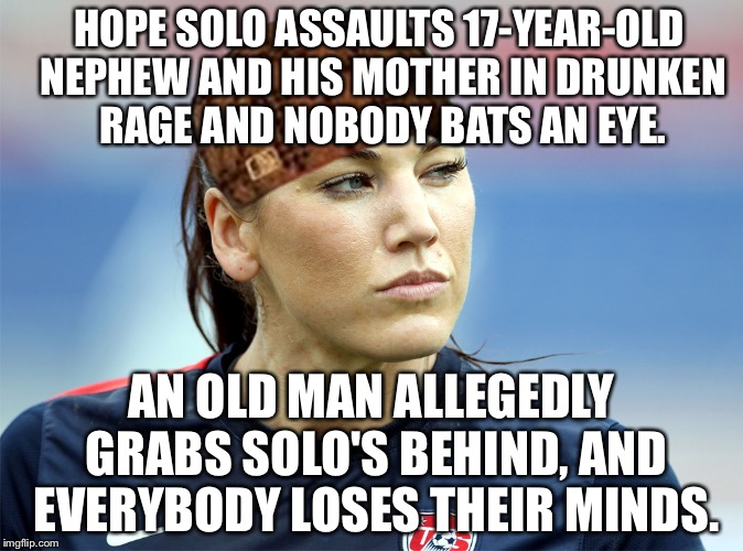 Solo Act | HOPE SOLO ASSAULTS 17-YEAR-OLD NEPHEW AND HIS MOTHER IN DRUNKEN RAGE AND NOBODY BATS AN EYE. AN OLD MAN ALLEGEDLY GRABS SOLO'S BEHIND, AND E | image tagged in hope solo,scumbag,fifa,soccer field,and everybody loses their minds,old man | made w/ Imgflip meme maker