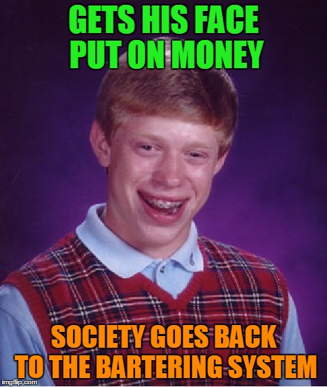 Bad Luck Brian Meme | GETS HIS FACE PUT ON MONEY SOCIETY GOES BACK TO THE BARTERING SYSTEM | image tagged in memes,bad luck brian | made w/ Imgflip meme maker
