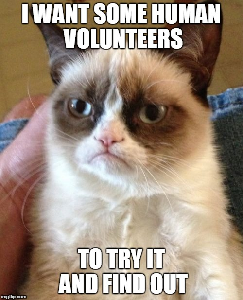Grumpy Cat Meme | I WANT SOME HUMAN VOLUNTEERS TO TRY IT AND FIND OUT | image tagged in memes,grumpy cat | made w/ Imgflip meme maker