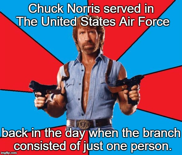 Chuck Norris With Guns Meme | Chuck Norris served in The United States Air Force back in the day when the branch consisted of just one person. | image tagged in memes,chuck norris with guns,chuck norris,military week | made w/ Imgflip meme maker