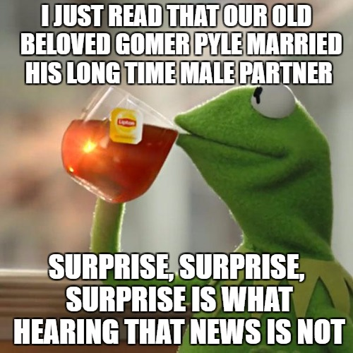 But Thats None Of My Business Meme | I JUST READ THAT OUR OLD  BELOVED GOMER PYLE MARRIED HIS LONG TIME MALE PARTNER SURPRISE, SURPRISE, SURPRISE IS WHAT HEARING THAT NEWS IS NO | image tagged in memes,but thats none of my business,kermit the frog | made w/ Imgflip meme maker