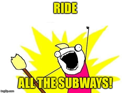 X All The Y Meme | RIDE ALL THE SUBWAYS! | image tagged in memes,x all the y | made w/ Imgflip meme maker