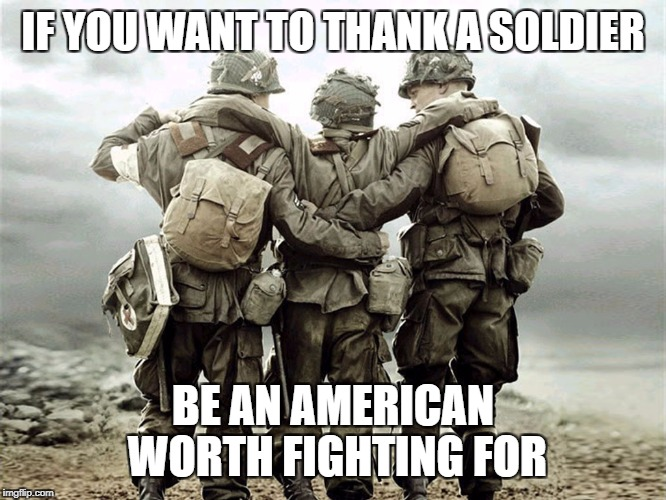 IF YOU WANT TO THANK A SOLDIER BE AN AMERICAN WORTH FIGHTING FOR | image tagged in the american soldier | made w/ Imgflip meme maker