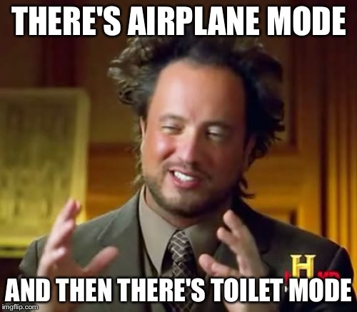 Ancient Aliens Meme | THERE'S AIRPLANE MODE AND THEN THERE'S TOILET MODE | image tagged in memes,ancient aliens | made w/ Imgflip meme maker