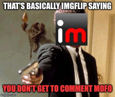Say That Again I Dare You Meme | THAT'S BASICALLY IMGFLIP SAYING YOU DON'T GET TO COMMENT MOFO | image tagged in memes,say that again i dare you | made w/ Imgflip meme maker