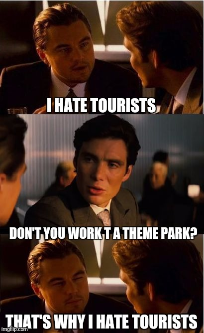 Inception Meme | I HATE TOURISTS DON'T YOU WORK T A THEME PARK? THAT'S WHY I HATE TOURISTS | image tagged in memes,inception | made w/ Imgflip meme maker