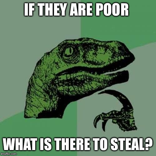 Philosoraptor Meme | IF THEY ARE POOR WHAT IS THERE TO STEAL? | image tagged in memes,philosoraptor | made w/ Imgflip meme maker