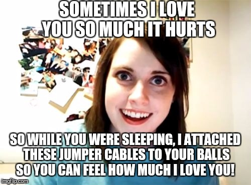 Recycling an old one for Overly Attached Girlfriend Weekend, a Socrates, isayisay and Craziness_all_the_way event Nov 10-12th. | SOMETIMES I LOVE YOU SO MUCH IT HURTS SO WHILE YOU WERE SLEEPING, I ATTACHED THESE JUMPER CABLES TO YOUR BALLS SO YOU CAN FEEL HOW MUCH I LO | image tagged in memes,overly attached girlfriend,jbmemegeek,overly attached girlfriend weekend | made w/ Imgflip meme maker