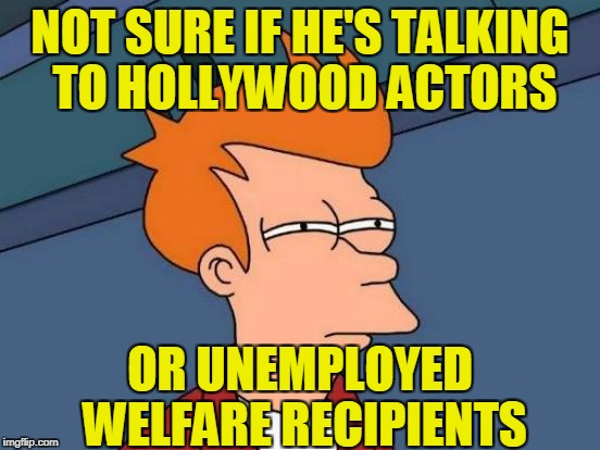Futurama Fry Meme | NOT SURE IF HE'S TALKING TO HOLLYWOOD ACTORS OR UNEMPLOYED WELFARE RECIPIENTS | image tagged in memes,futurama fry | made w/ Imgflip meme maker