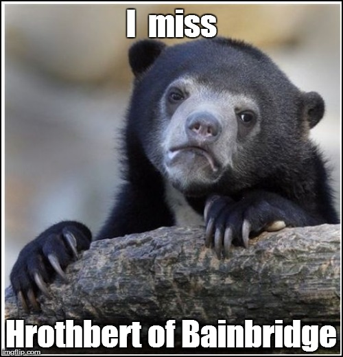 I  miss Hrothbert of Bainbridge | made w/ Imgflip meme maker