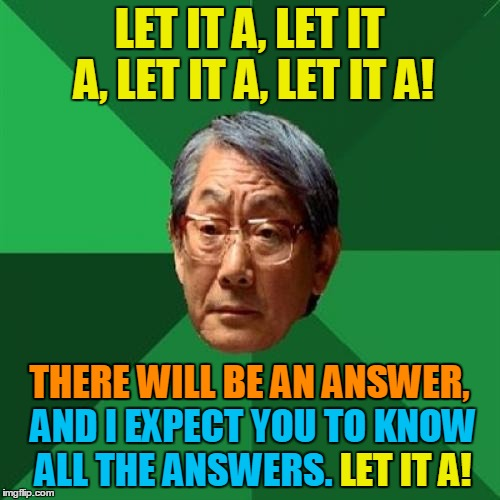 LET IT A, LET IT A, LET IT A, LET IT A! THERE WILL BE AN ANSWER, AND I EXPECT YOU TO KNOW ALL THE ANSWERS. LET IT A! LET IT A! THERE WILL BE | made w/ Imgflip meme maker