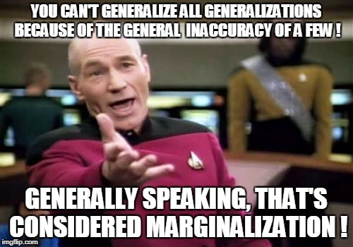 Picard Wtf Meme | YOU CAN'T GENERALIZE ALL GENERALIZATIONS BECAUSE OF THE GENERAL  INACCURACY OF A FEW ! GENERALLY SPEAKING, THAT'S CONSIDERED MARGINALIZATION | image tagged in memes,picard wtf | made w/ Imgflip meme maker