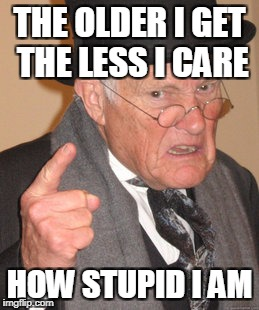 Back In My Day Meme | THE OLDER I GET THE LESS I CARE HOW STUPID I AM | image tagged in memes,back in my day | made w/ Imgflip meme maker