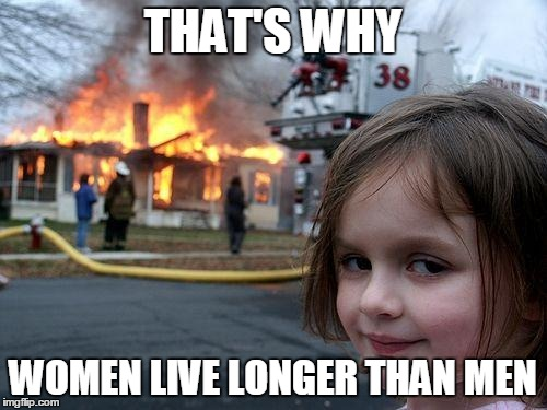 Disaster Girl Meme | THAT'S WHY WOMEN LIVE LONGER THAN MEN | image tagged in memes,disaster girl | made w/ Imgflip meme maker