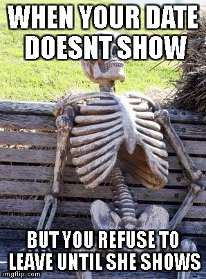 Waiting Skeleton Meme | WHEN YOUR DATE DOESNT SHOW BUT YOU REFUSE TO LEAVE UNTIL SHE SHOWS | image tagged in memes,waiting skeleton | made w/ Imgflip meme maker