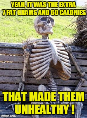 Waiting Skeleton Meme | YEAH, IT WAS THE EXTRA 7 FAT GRAMS AND 60 CALORIES THAT MADE THEM UNHEALTHY ! | image tagged in memes,waiting skeleton | made w/ Imgflip meme maker