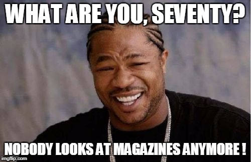 Yo Dawg Heard You Meme | WHAT ARE YOU, SEVENTY? NOBODY LOOKS AT MAGAZINES ANYMORE ! | image tagged in memes,yo dawg heard you | made w/ Imgflip meme maker
