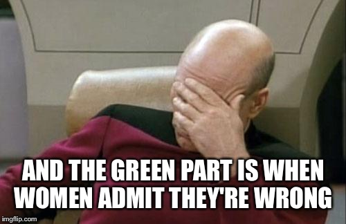 Captain Picard Facepalm Meme | AND THE GREEN PART IS WHEN WOMEN ADMIT THEY'RE WRONG | image tagged in memes,captain picard facepalm | made w/ Imgflip meme maker