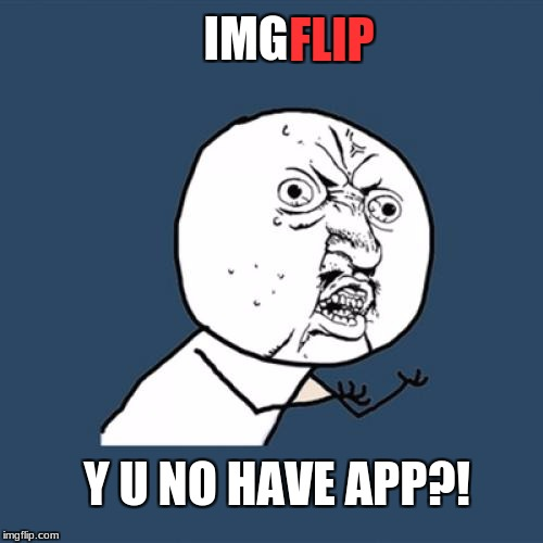 I'm serious! Why wouldn't Imgflip have an app? | IMG FLIP Y U NO HAVE APP?! | image tagged in memes,y u no,imgflip,apps | made w/ Imgflip meme maker
