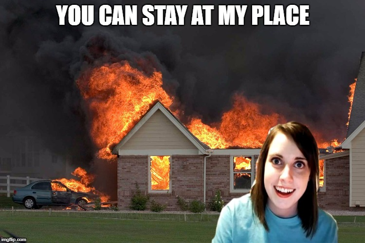 Well that's a tragedy | YOU CAN STAY AT MY PLACE | image tagged in overly attached girlfriend weekend | made w/ Imgflip meme maker