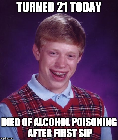 Happy Birthday To Me | TURNED 21 TODAY DIED OF ALCOHOL POISONING AFTER FIRST SIP | image tagged in memes,bad luck brian,birthday,alcohol,21 | made w/ Imgflip meme maker