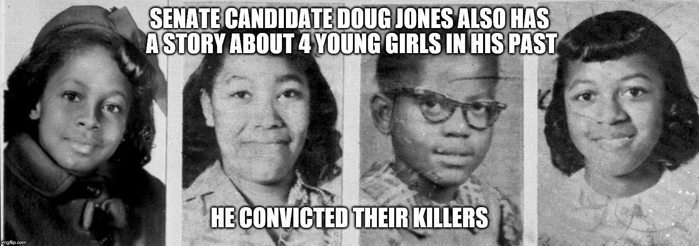 SENATE CANDIDATE DOUG JONES ALSO HAS A STORY ABOUT 4 YOUNG GIRLS IN HIS PAST HE CONVICTED THEIR KILLERS | image tagged in birmingham bombing | made w/ Imgflip meme maker