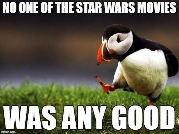 Unpopular Opinion Puffin Meme | NO ONE OF THE STAR WARS MOVIES WAS ANY GOOD | image tagged in memes,unpopular opinion puffin | made w/ Imgflip meme maker