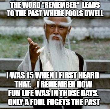 "fool if you do fool if you don't | THE WORD ""REMEMBER""  LEADS TO THE PAST WHERE FOOLS DWELL I WAS 15 WHEN I FIRST HEARD THAT.    I REMEMBER HOW FUN LIFE WAS IN THOSE DAYS.  ON 