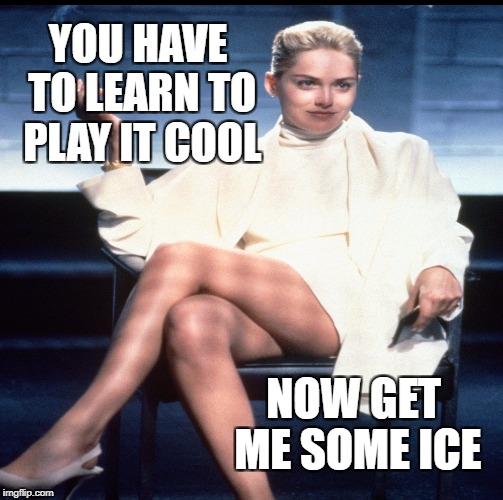 YOU HAVE TO LEARN TO PLAY IT COOL NOW GET ME SOME ICE | made w/ Imgflip meme maker