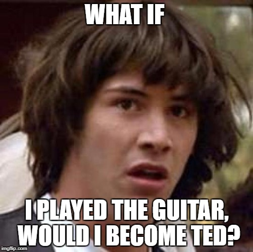 Conspiracy Keanu Meme | WHAT IF I PLAYED THE GUITAR, WOULD I BECOME TED? | image tagged in memes,conspiracy keanu | made w/ Imgflip meme maker