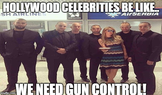 Cough! Cough! Hypocrites..... | HOLLYWOOD CELEBRITIES BE LIKE.. WE NEED GUN CONTROL! | image tagged in hollywood,celebrities,gun control | made w/ Imgflip meme maker
