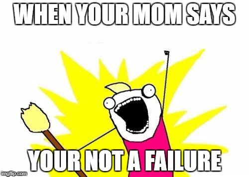 X All The Y Meme | WHEN YOUR MOM SAYS YOUR NOT A FAILURE | image tagged in memes,x all the y | made w/ Imgflip meme maker