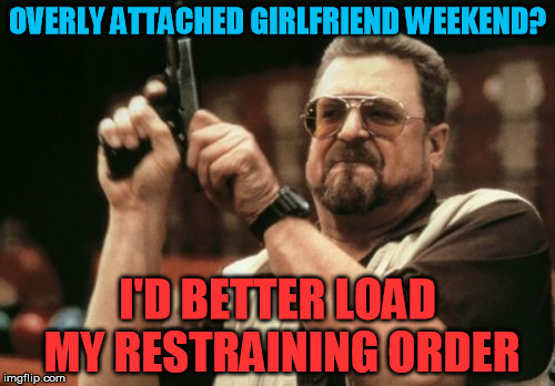 Works better than a traditional restraining order.  Just sayin..... | OVERLY ATTACHED GIRLFRIEND WEEKEND? I'D BETTER LOAD MY RESTRAINING ORDER | image tagged in memes,am i the only one around here,overly attached girlfriend weekend | made w/ Imgflip meme maker
