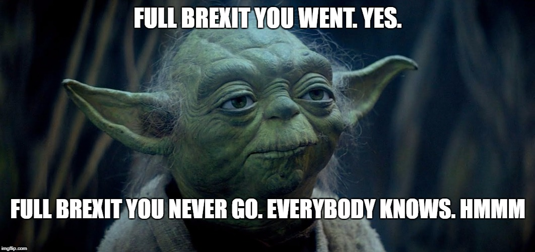 Full Yoda Brexit | FULL BREXIT YOU WENT. YES. FULL BREXIT YOU NEVER GO. EVERYBODY KNOWS. HMMM | image tagged in brexit,never go full retard | made w/ Imgflip meme maker