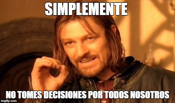 One Does Not Simply Meme | SIMPLEMENTE NO TOMES DECISIONES POR TODOS NOSOTROS | image tagged in memes,one does not simply | made w/ Imgflip meme maker