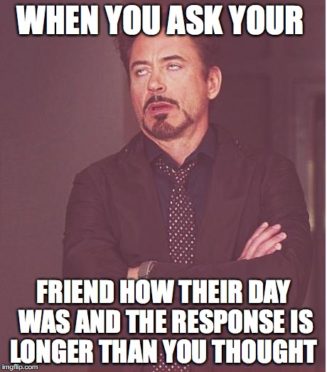 Face You Make Robert Downey Jr Meme | WHEN YOU ASK YOUR FRIEND HOW THEIR DAY WAS AND THE RESPONSE IS LONGER THAN YOU THOUGHT | image tagged in memes,face you make robert downey jr | made w/ Imgflip meme maker