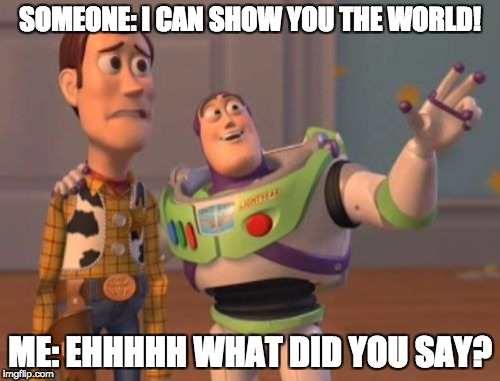 X, X Everywhere Meme | SOMEONE: I CAN SHOW YOU THE WORLD! ME: EHHHHH WHAT DID YOU SAY? | image tagged in memes,x,x everywhere,x x everywhere | made w/ Imgflip meme maker
