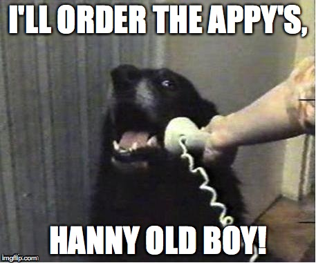 doggo on phone | I'LL ORDER THE APPY'S, HANNY OLD BOY! | image tagged in doggo on phone | made w/ Imgflip meme maker