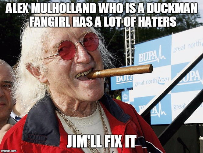 ALEX MULHOLLAND WHO IS A DUCKMAN FANGIRL HAS A LOT OF HATERS JIM'LL FIX IT | image tagged in jimmy savile | made w/ Imgflip meme maker