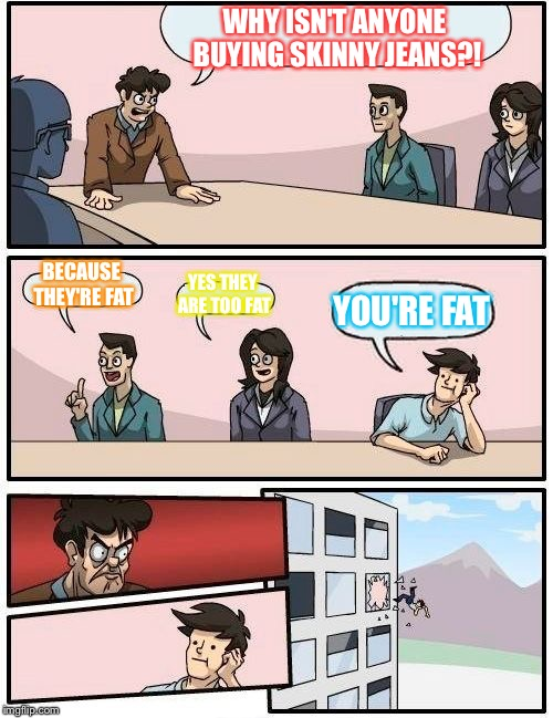Boardroom Meeting Suggestion Meme | WHY ISN'T ANYONE BUYING SKINNY JEANS?! BECAUSE THEY'RE FAT YES THEY ARE TOO FAT YOU'RE FAT | image tagged in memes,boardroom meeting suggestion | made w/ Imgflip meme maker